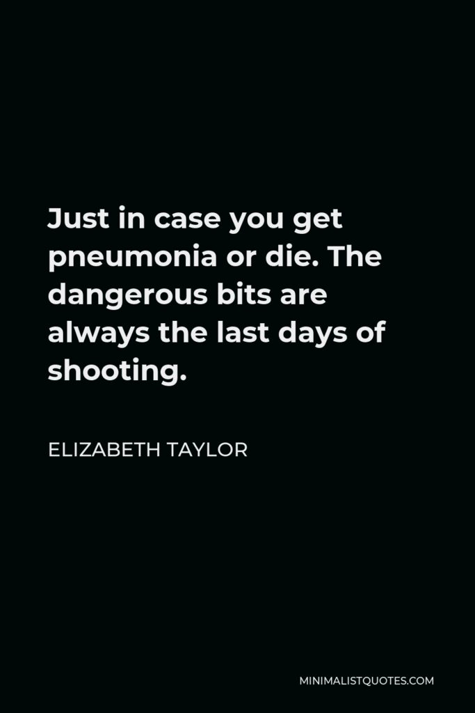 Elizabeth Taylor Quote - Just in case you get pneumonia or die. The dangerous bits are always the last days of shooting.