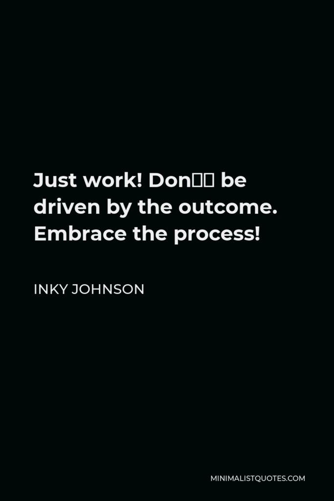Inky Johnson Quote - Just work! Don't be driven by the outcome. Embrace the process!