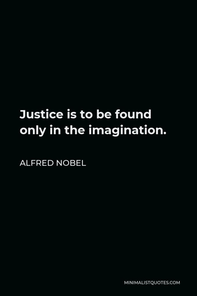 Alfred Nobel Quote - Justice is to be found only in the imagination.