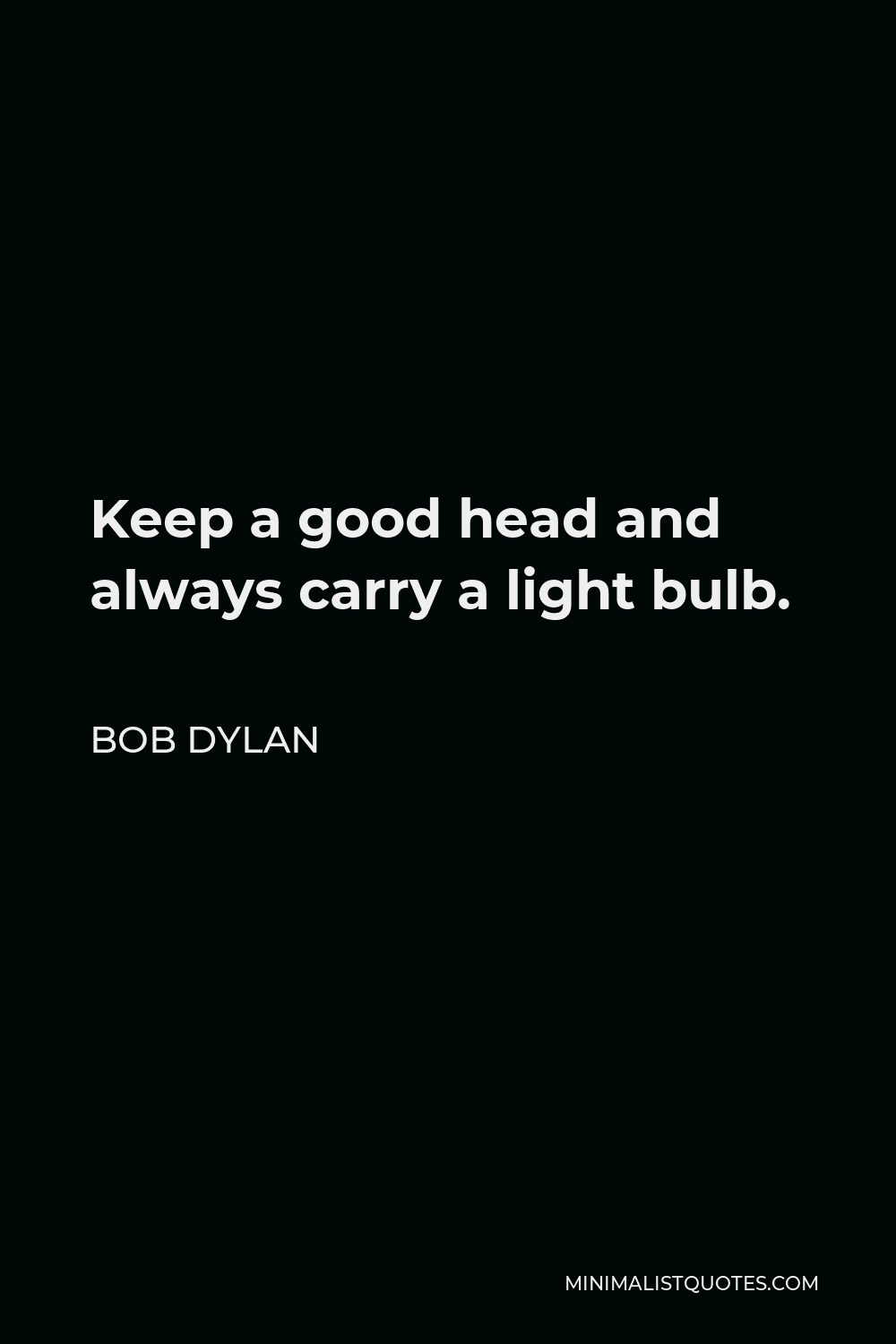 Bob Dylan Quote - Keep a good head and always carry a light bulb.