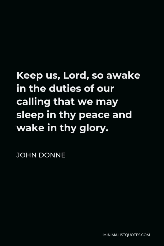 John Donne Quote - Keep us, Lord, so awake in the duties of our calling that we may sleep in thy peace and wake in thy glory.