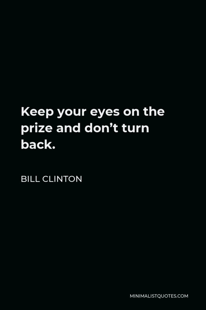 Bill Clinton Quote - Keep your eyes on the prize and don't turn back.