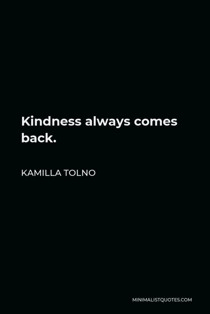 Kamilla Tolno Quote - Kindness always comes back.