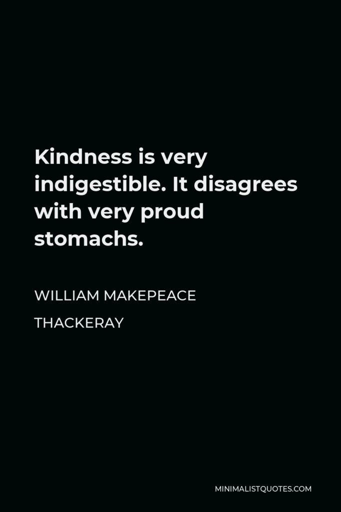 William Makepeace Thackeray Quote - Kindness is very indigestible. It disagrees with very proud stomachs.