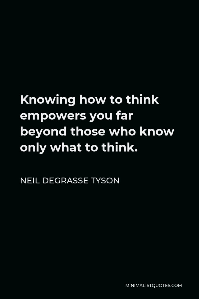 Neil deGrasse Tyson Quote - Knowing how to think empowers you far beyond those who know only what to think.