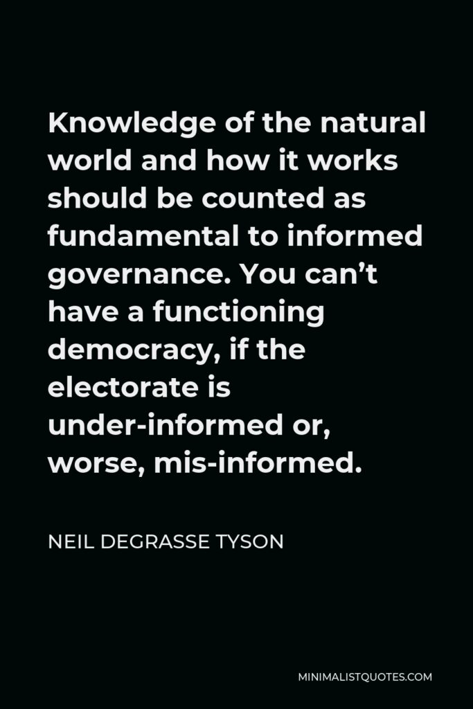 Neil deGrasse Tyson Quote - Knowledge of the natural world and how it works should be counted as fundamental to informed governance. You can't have a functioning democracy, if the electorate is under-informed or, worse, mis-informed.