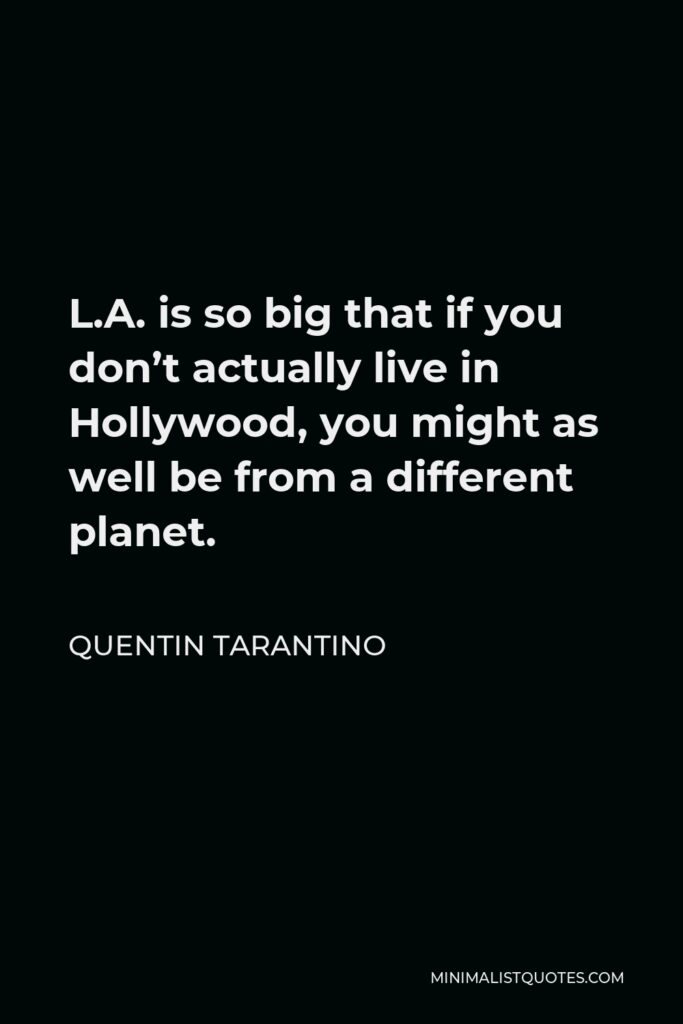 Quentin Tarantino Quote - L.A. is so big that if you don't actually live in Hollywood, you might as well be from a different planet.