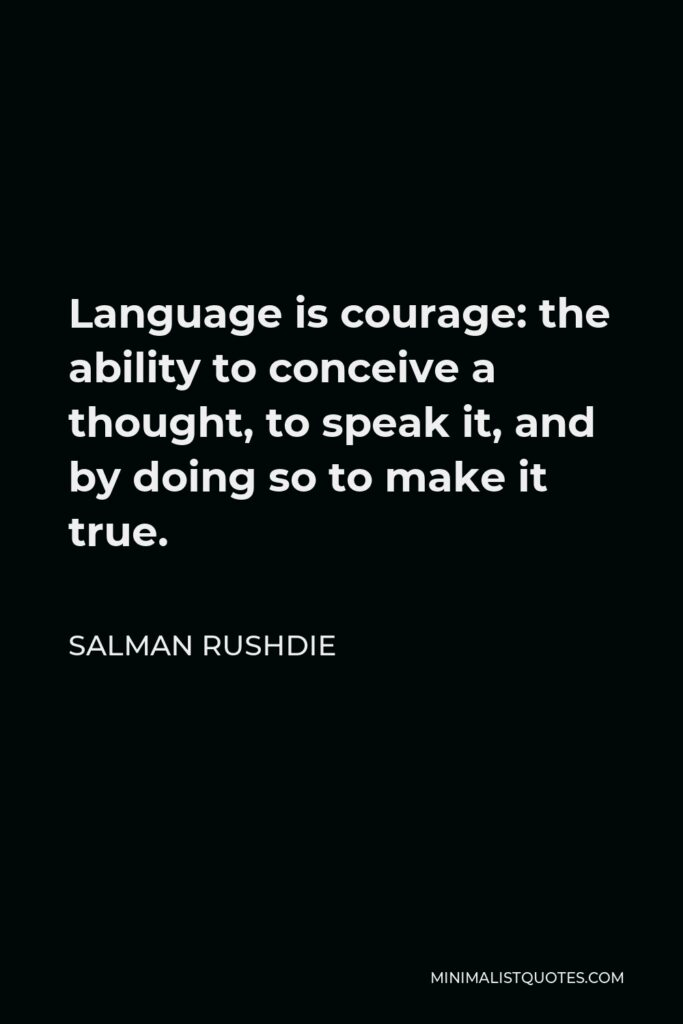 Salman Rushdie Quote - Language is courage: the ability to conceive a thought, to speak it, and by doing so to make it true.