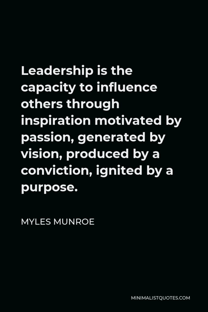 Myles Munroe Quote - Leadership is the capacity to influence others through inspiration motivated by passion, generated by vision, produced by a conviction, ignited by a purpose.