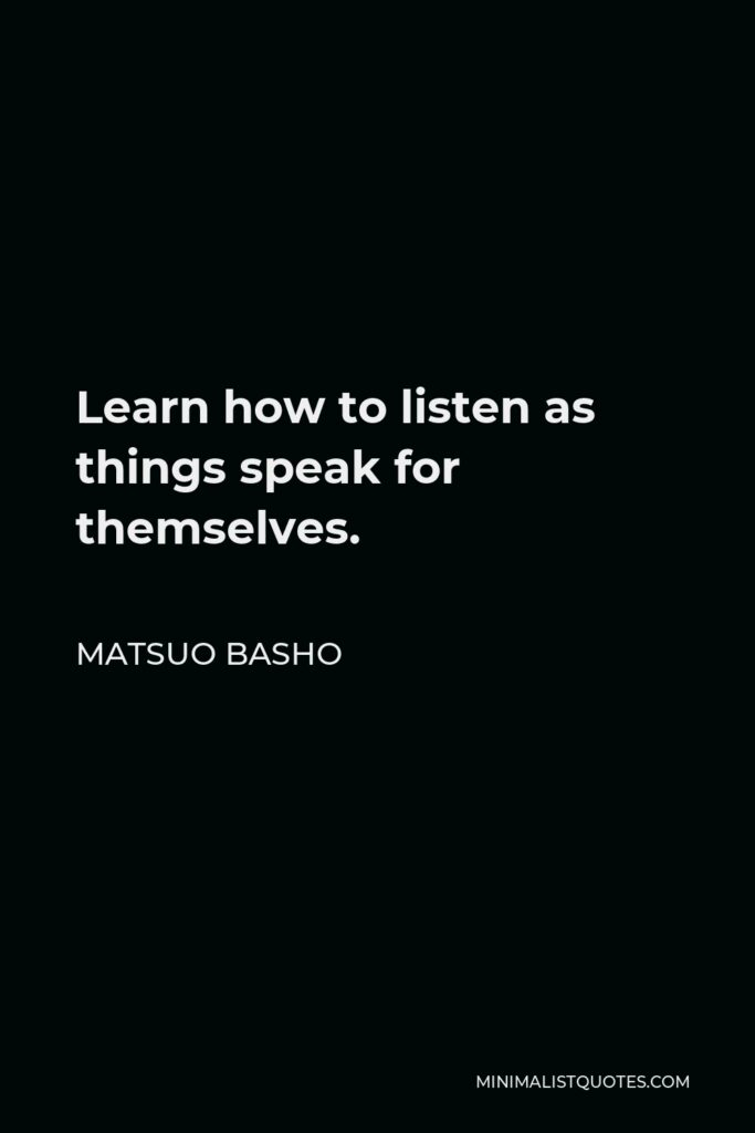 Matsuo Basho Quote - Learn how to listen as things speak for themselves.