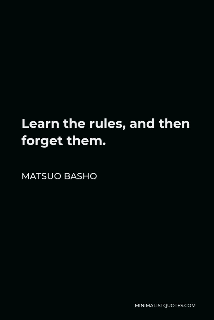Matsuo Basho Quote - Learn the rules, and then forget them.