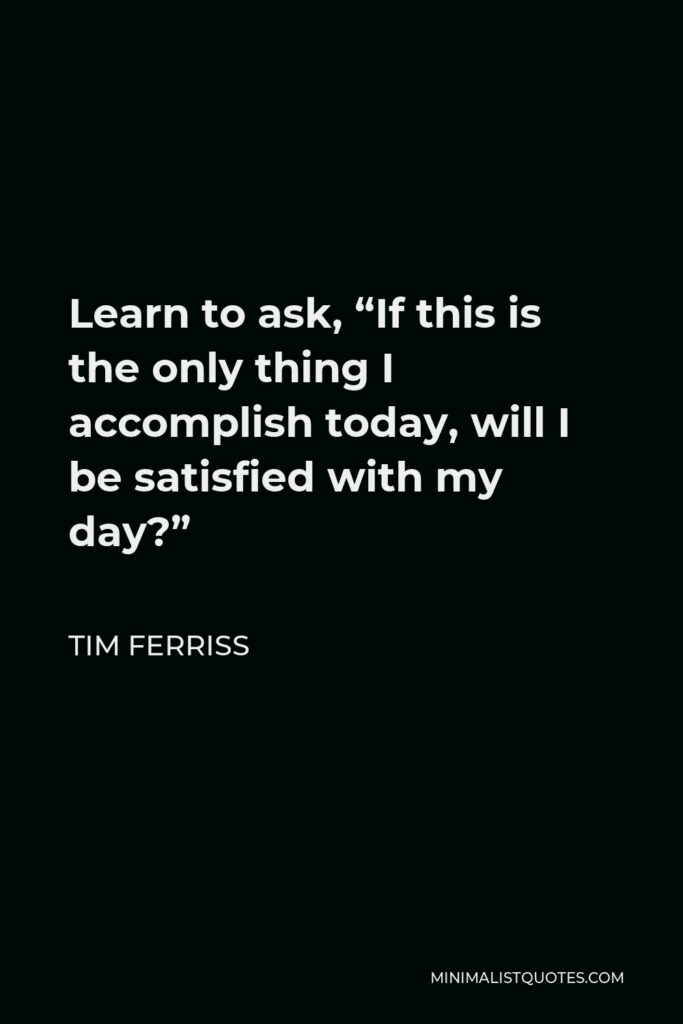 """Tim Ferriss Quote - Learn to ask, """"If this is the only thing I accomplish today, will I be satisfied with my day?"""""""