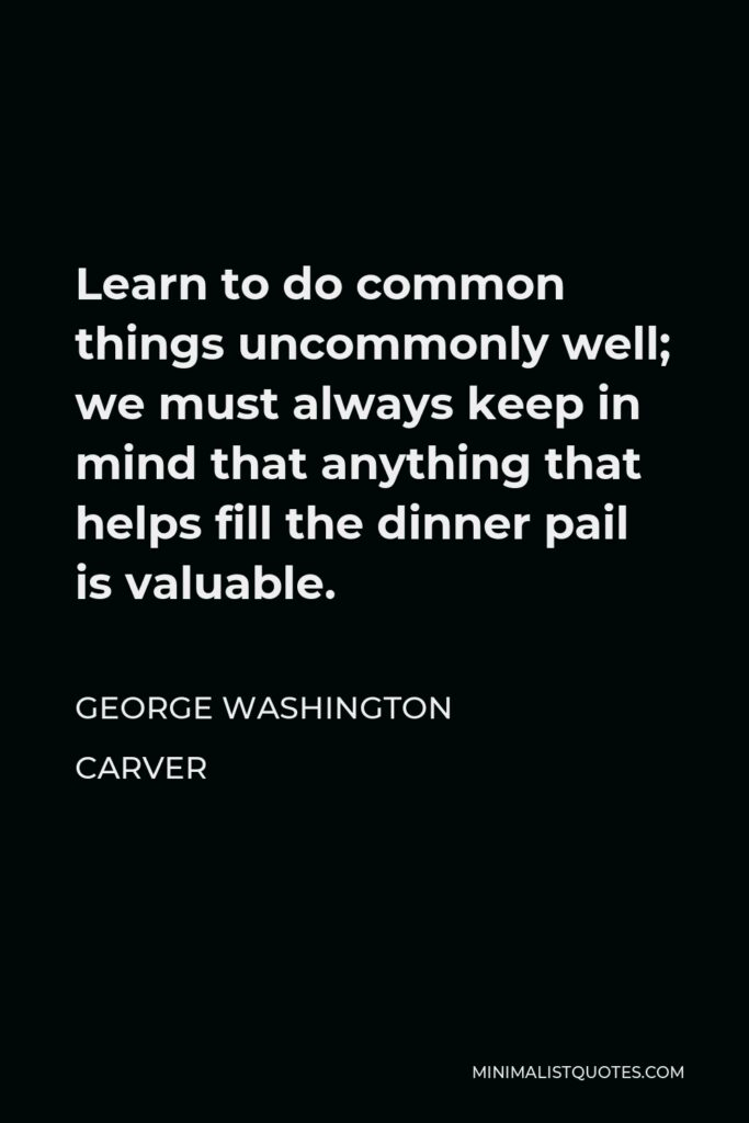 George Washington Carver Quote - Learn to do common things uncommonly well; we must always keep in mind that anything that helps fill the dinner pail is valuable.
