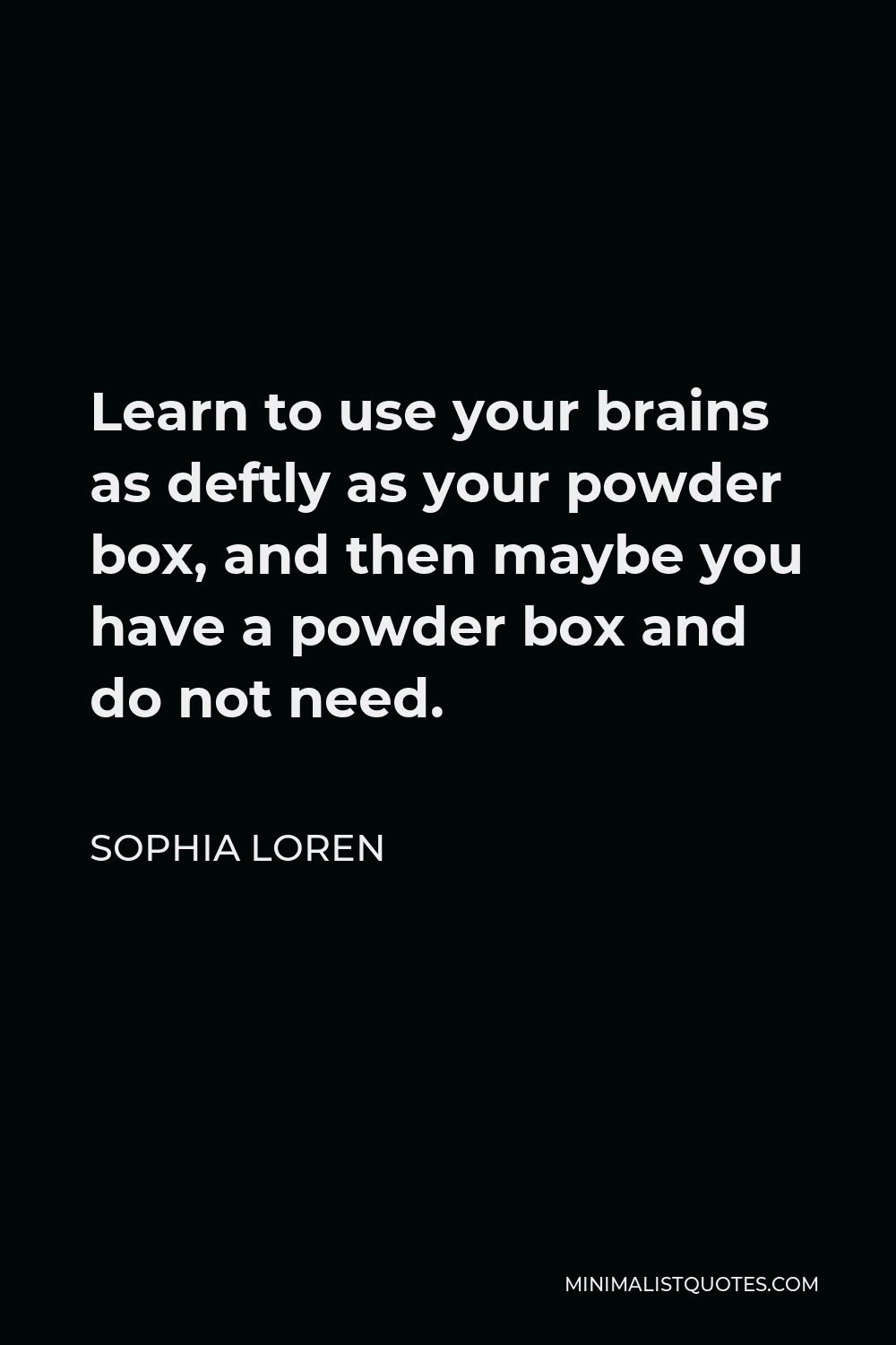 Sophia Loren Quote - Learn to use your brains as deftly as your powder box, and then maybe you have a powder box and do not need.