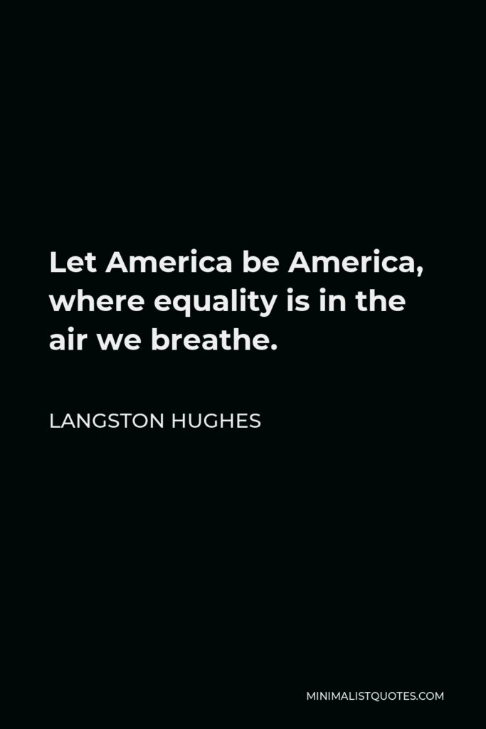 Langston Hughes Quote - Let America be America, where equality is in the air we breathe.