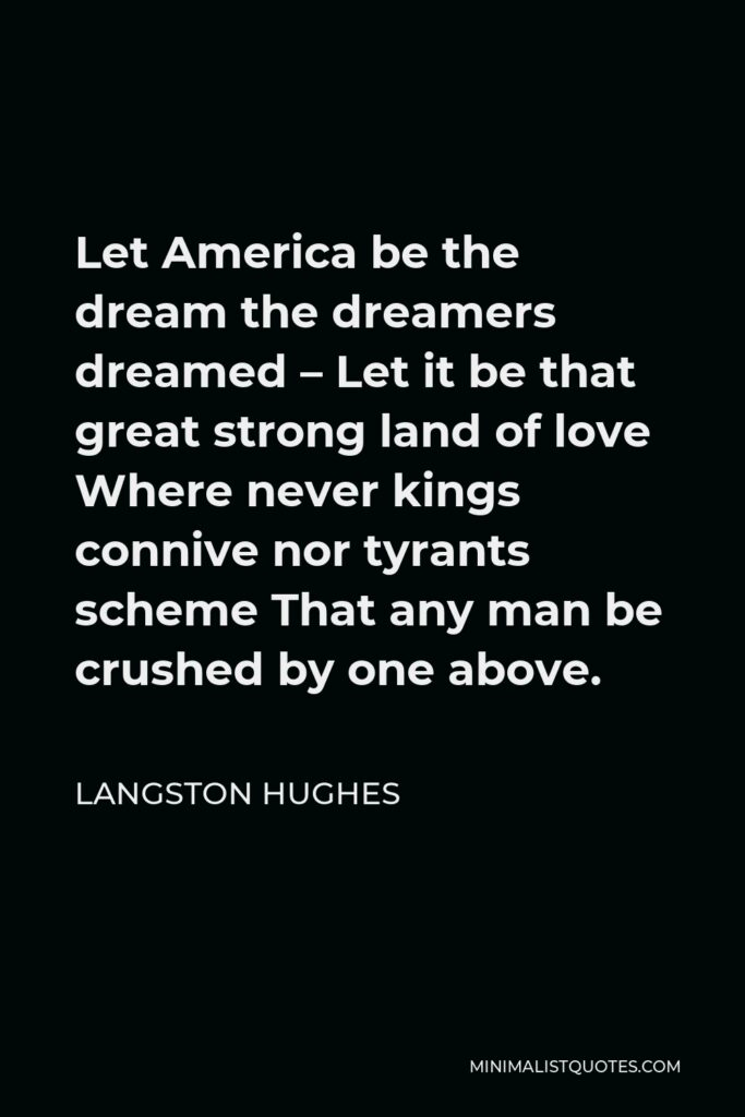Langston Hughes Quote - Let America be the dream the dreamers dreamed – Let it be that great strong land of love Where never kings connive nor tyrants scheme That any man be crushed by one above.