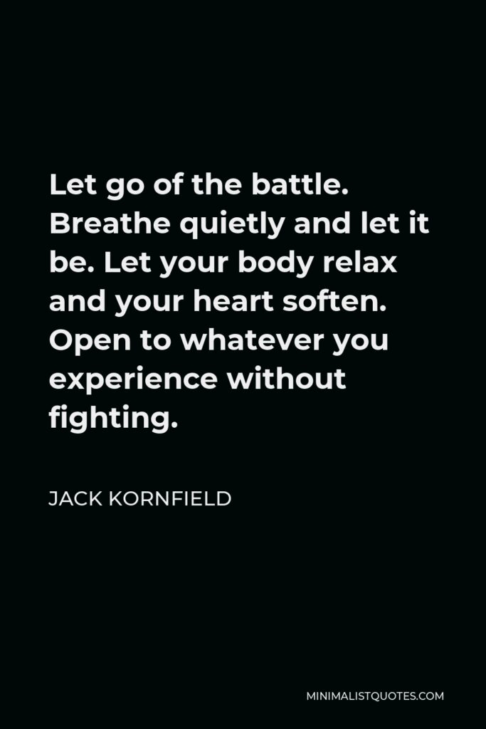 Jack Kornfield Quote - Let go of the battle. Breathe quietly and let it be. Let your body relax and your heart soften. Open to whatever you experience without fighting.