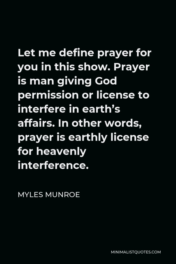 Myles Munroe Quote - Let me define prayer for you in this show. Prayer is man giving God permission or license to interfere in earth's affairs. In other words, prayer is earthly license for heavenly interference.