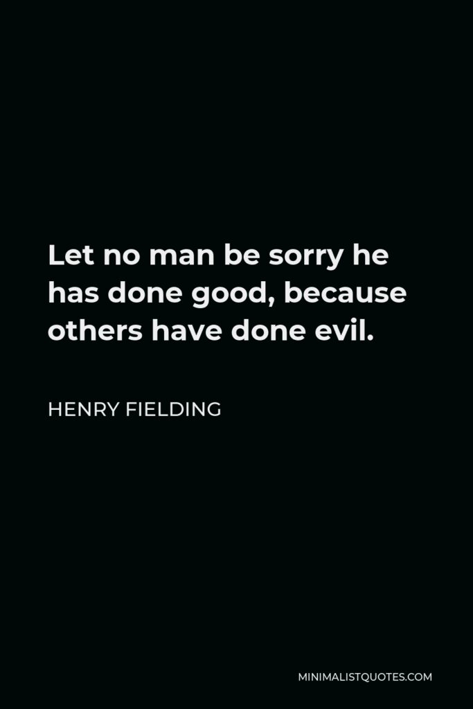 Henry Fielding Quote - Let no man be sorry he has done good, because others have done evil.