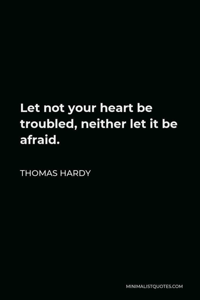Thomas Hardy Quote - Let not your heart be troubled, neither let it be afraid.