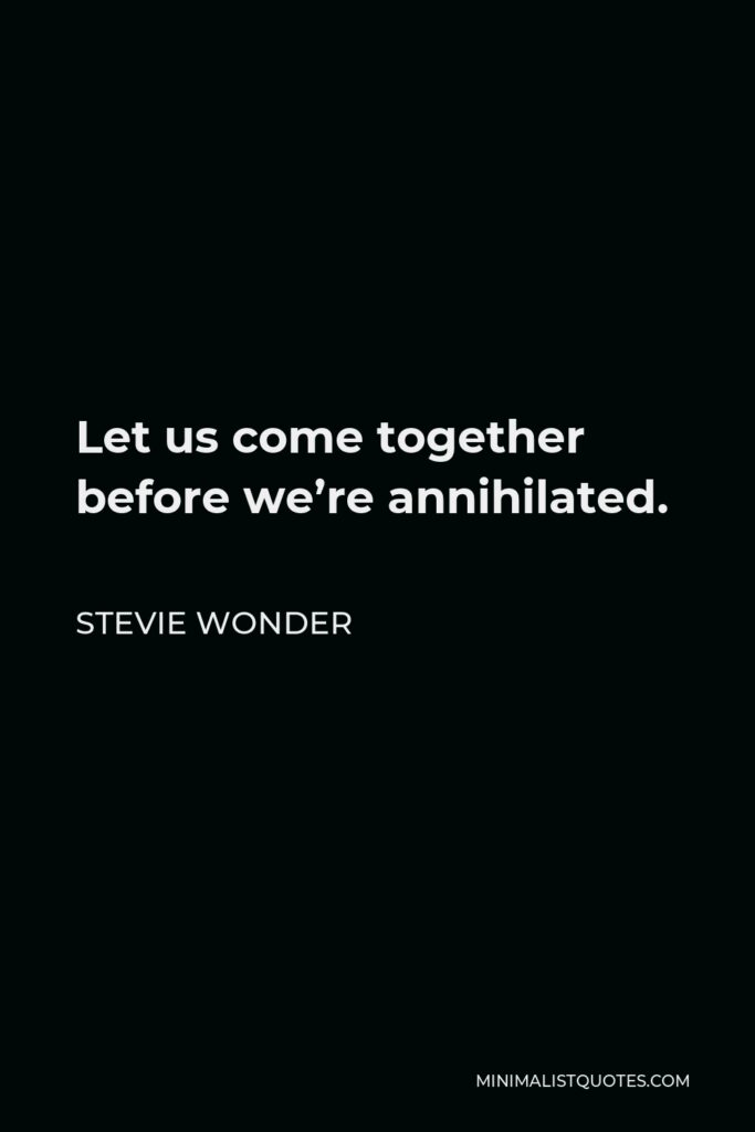 Stevie Wonder Quote - Let us come together before we're annihilated.