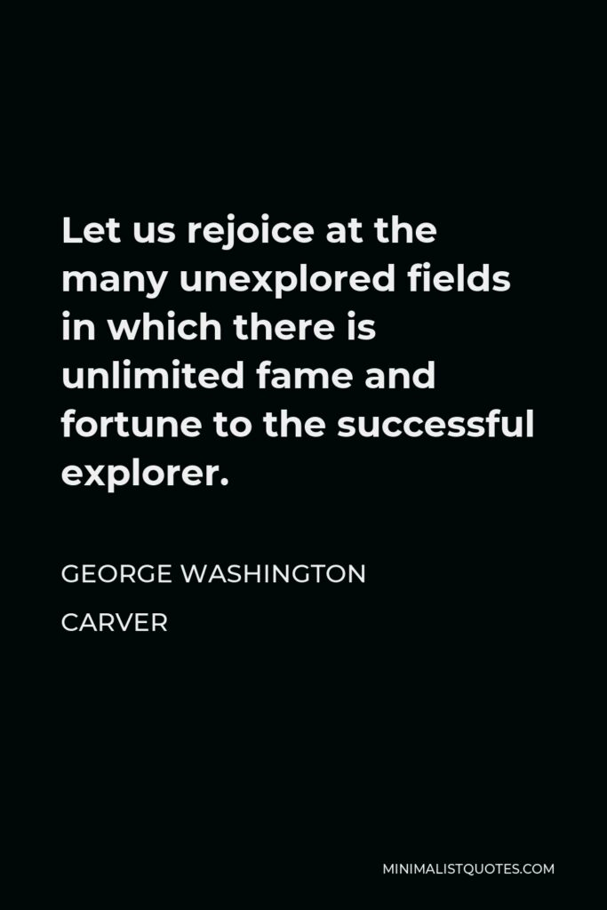 George Washington Carver Quote - Let us rejoice at the many unexplored fields in which there is unlimited fame and fortune to the successful explorer.