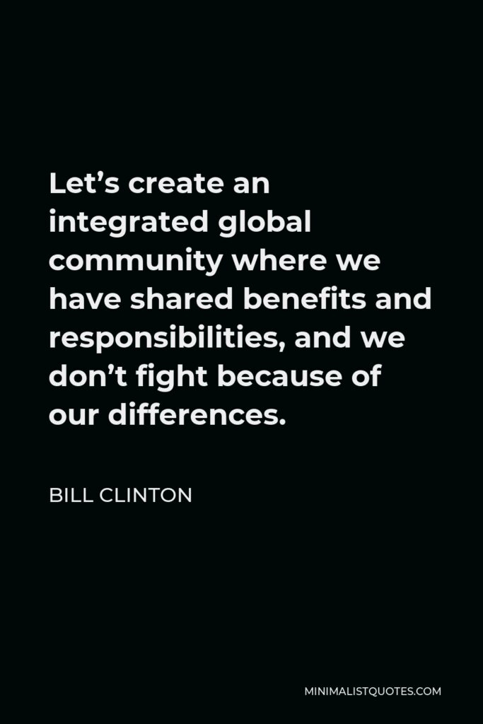 Bill Clinton Quote - Let's create an integrated global community where we have shared benefits and responsibilities, and we don't fight because of our differences.