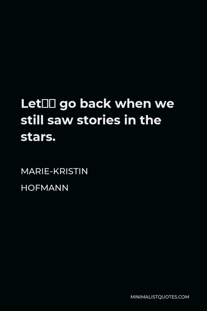 Marie-Kristin Hofmann Quote - Let's go back when we still saw stories in the stars.