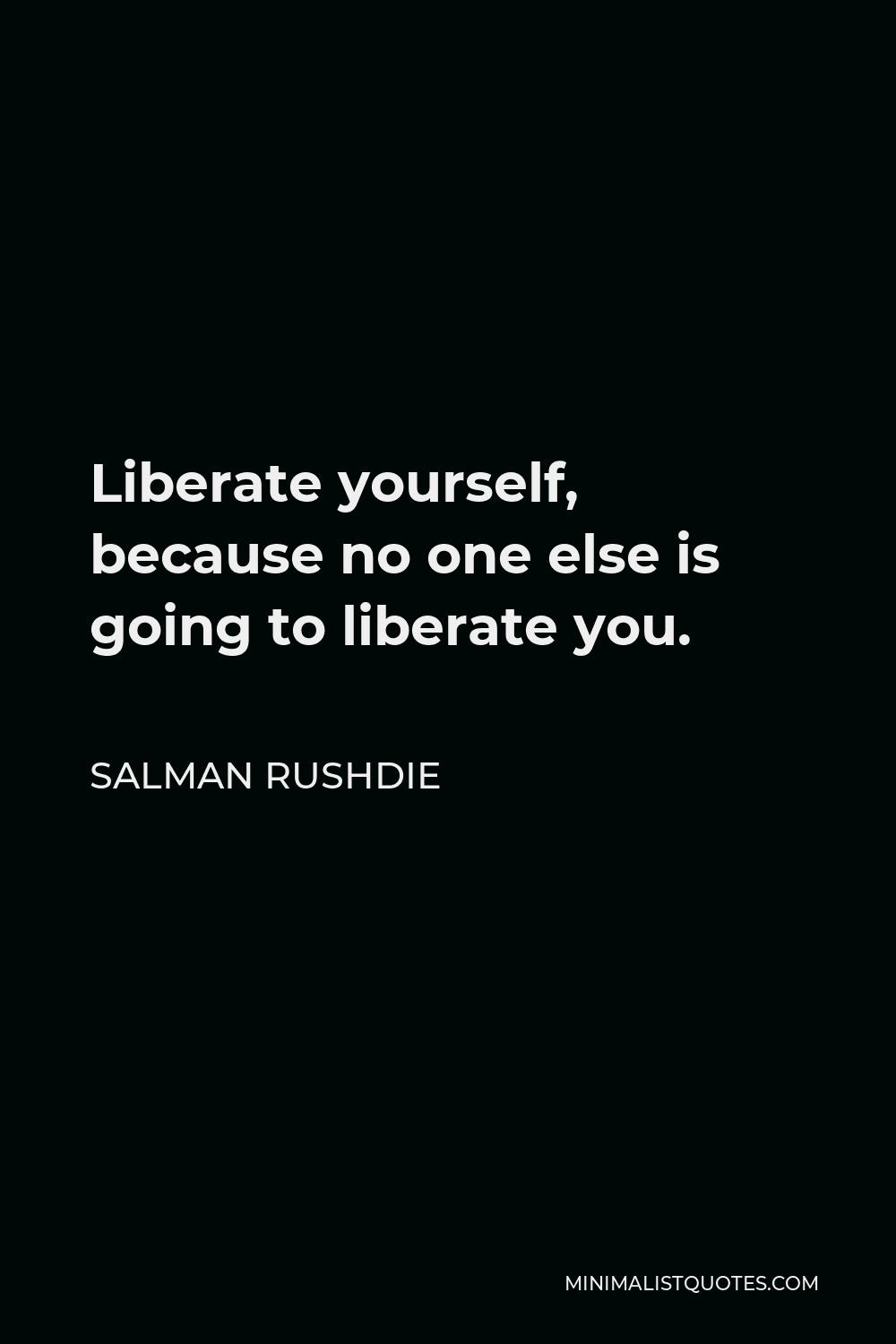 Salman Rushdie Quote - Liberate yourself, because no one else is going to liberate you.