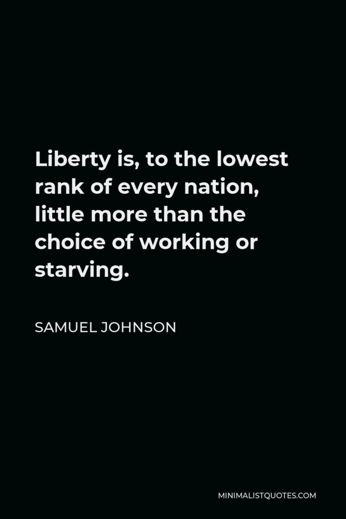 Samuel Johnson Quote - Liberty is, to the lowest rank of every nation, little more than the choice of working or starving.