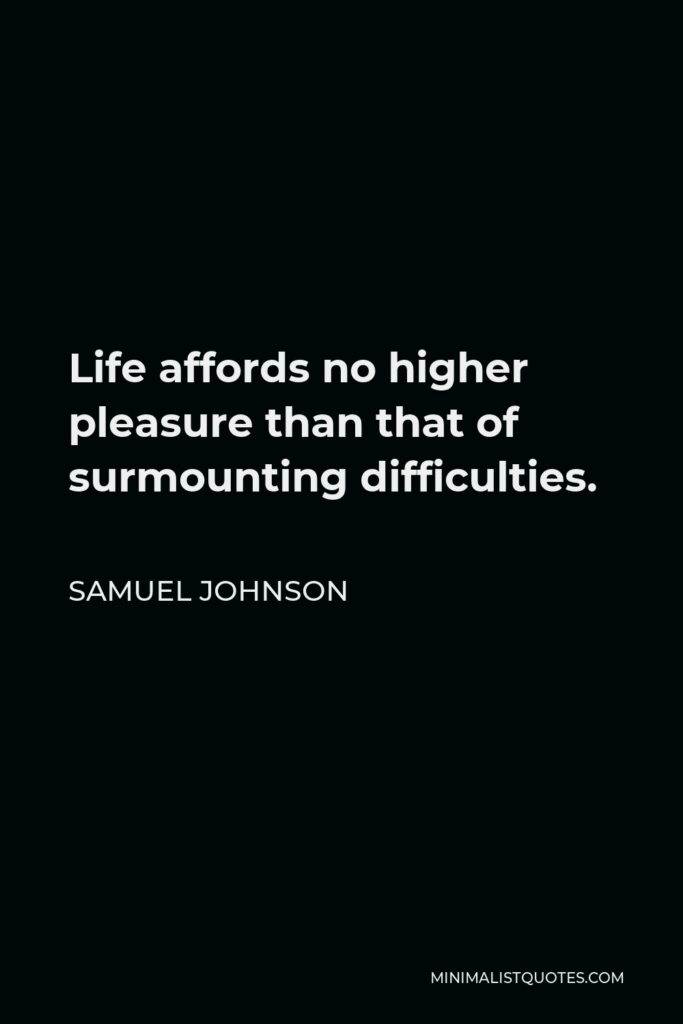 Samuel Johnson Quote - Life affords no higher pleasure than that of surmounting difficulties, passing from one step of success to another, forming new wishes and seeing them gratified.