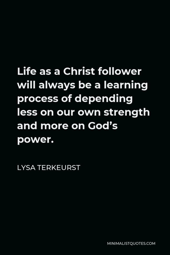 Lysa TerKeurst Quote - Life as a Christ follower will always be a learning process of depending less on our own strength and more on God's power.