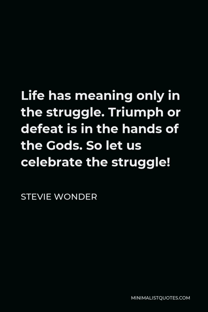 Stevie Wonder Quote - Life has meaning only in the struggle. Triumph or defeat is in the hands of the Gods. So let us celebrate the struggle!