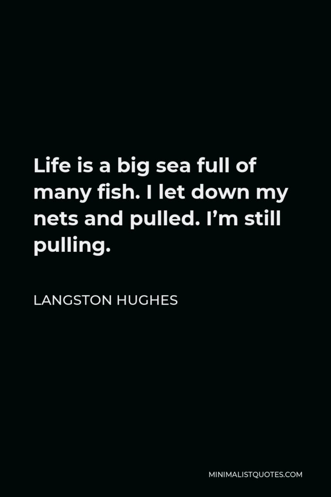 Langston Hughes Quote - Life is a big sea full of many fish. I let down my nets and pulled. I'm still pulling.