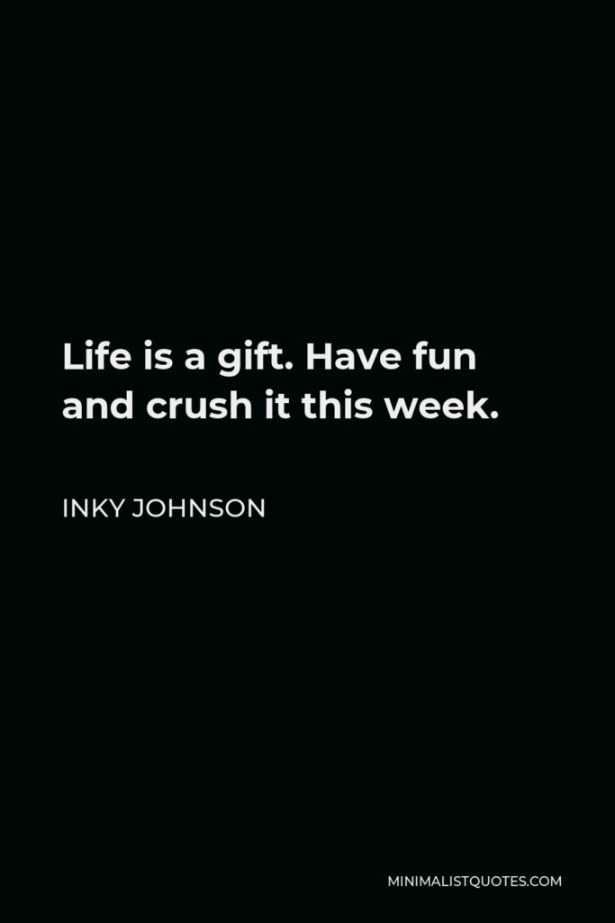 Inky Johnson Quote - Life is a gift. Have fun and crush it this week.