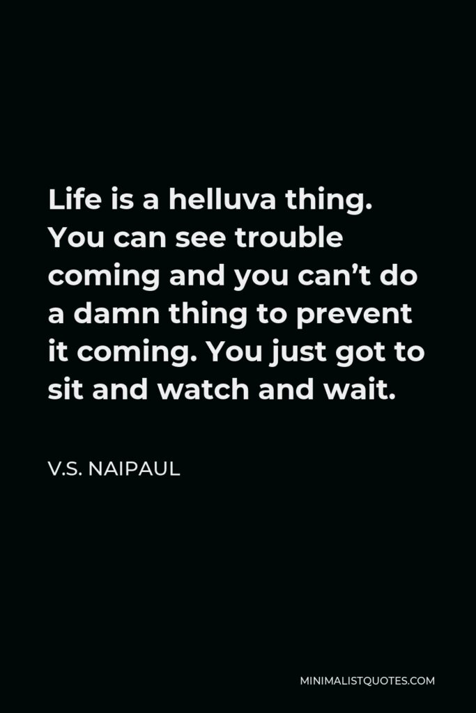 V.S. Naipaul Quote - Life is a helluva thing. You can see trouble coming and you can't do a damn thing to prevent it coming. You just got to sit and watch and wait.