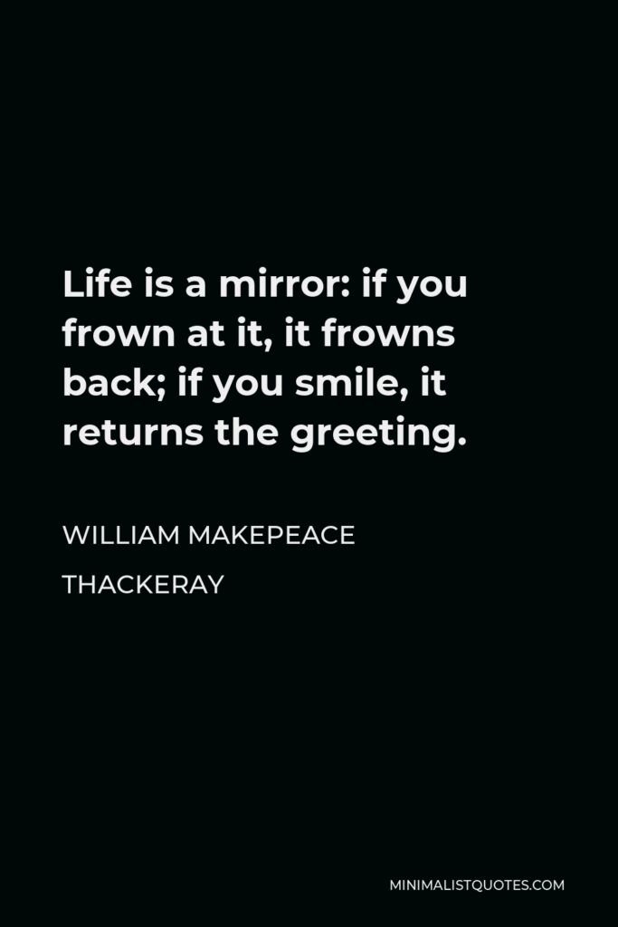 William Makepeace Thackeray Quote - Life is a mirror: if you frown at it, it frowns back; if you smile, it returns the greeting.