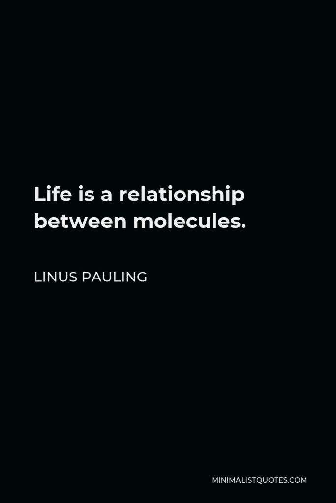 Linus Pauling Quote - Life is a relationship between molecules.