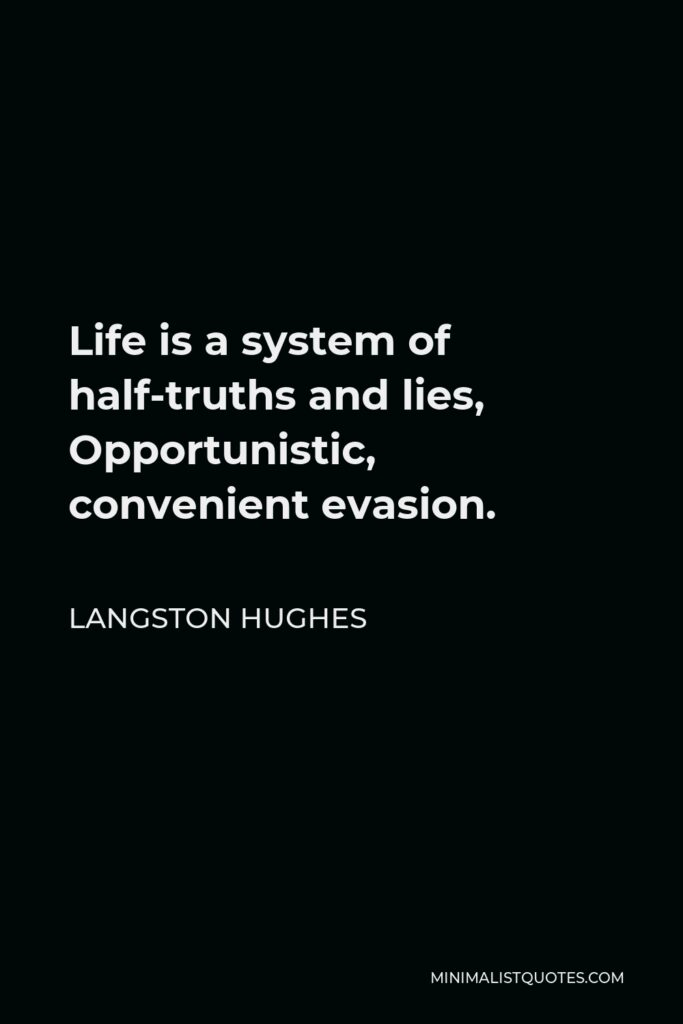 Langston Hughes Quote - Life is a system of half-truths and lies, Opportunistic, convenient evasion.