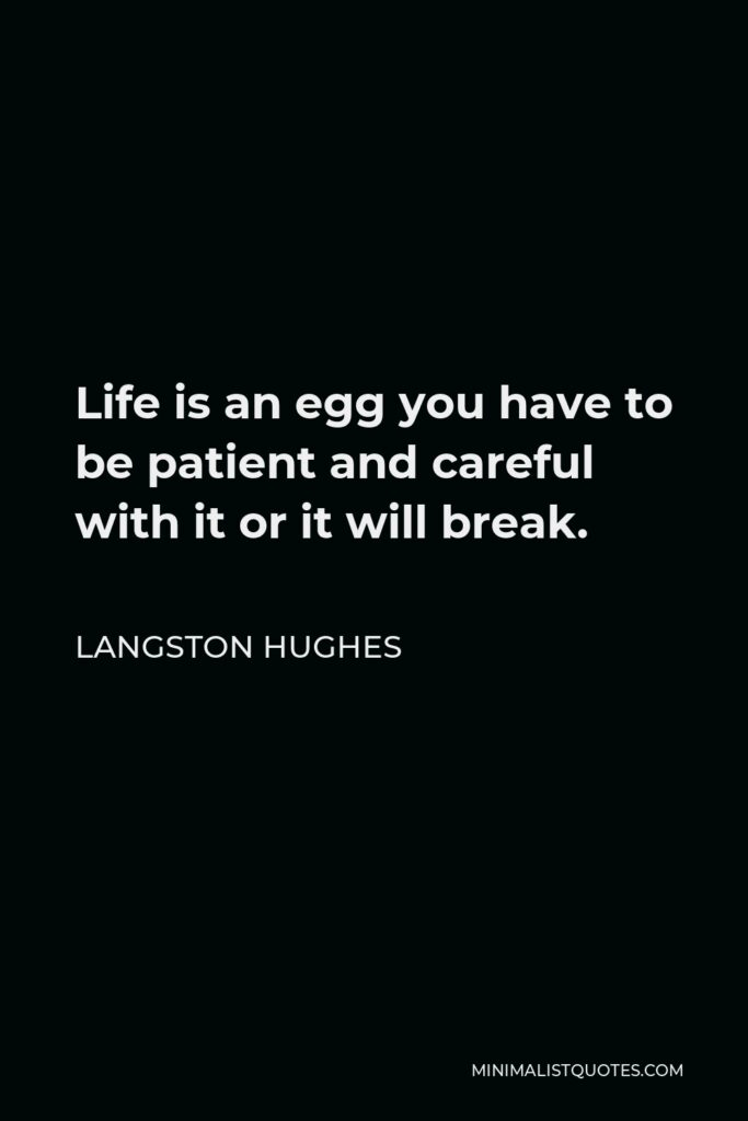 Langston Hughes Quote - Life is an egg you have to be patient and careful with it or it will break.