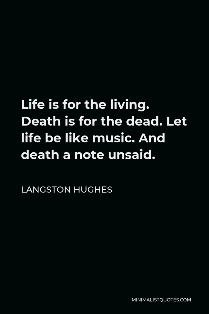 Langston Hughes Quote - Life is for the living. Death is for the dead. Let life be like music. And death a note unsaid.