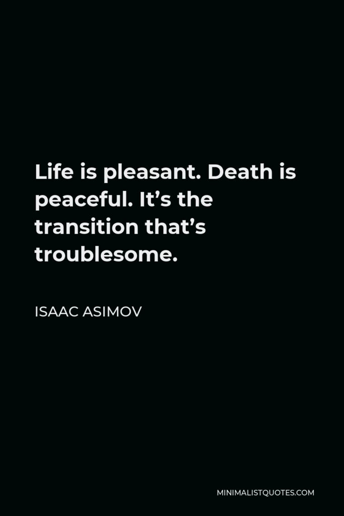Isaac Asimov Quote - Life is pleasant. Death is peaceful. It's the transition that's troublesome.