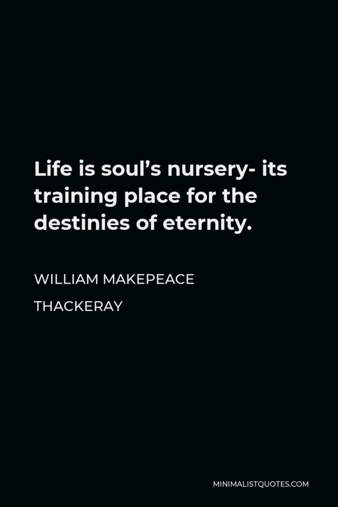William Makepeace Thackeray Quote - Life is soul's nursery- its training place for the destinies of eternity.