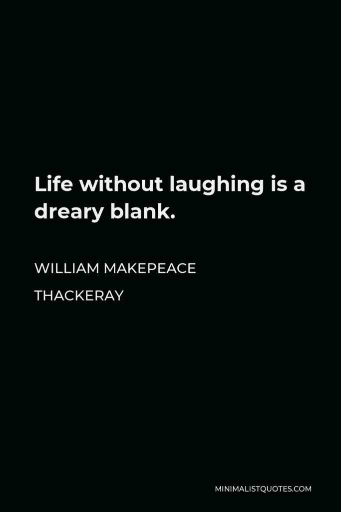 William Makepeace Thackeray Quote - Life without laughing is a dreary blank.