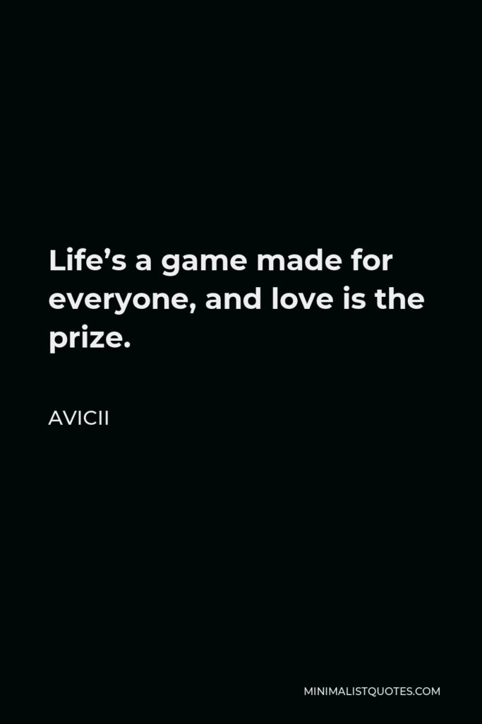 Avicii Quote - Life's a game made for everyone, and love is the prize.