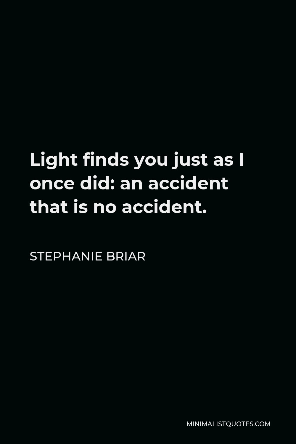 Stephanie Briar Quote - Light finds you just as I once did: an accident that is no accident.