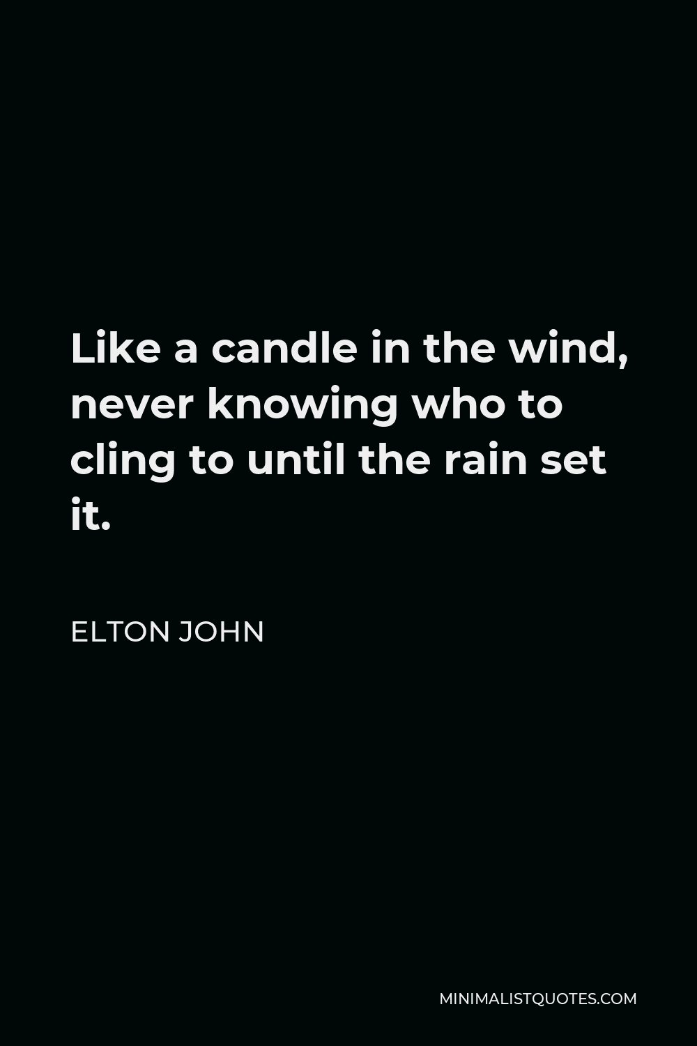 Elton John Quote - Like a candle in the wind, never knowing who to cling to until the rain set it.