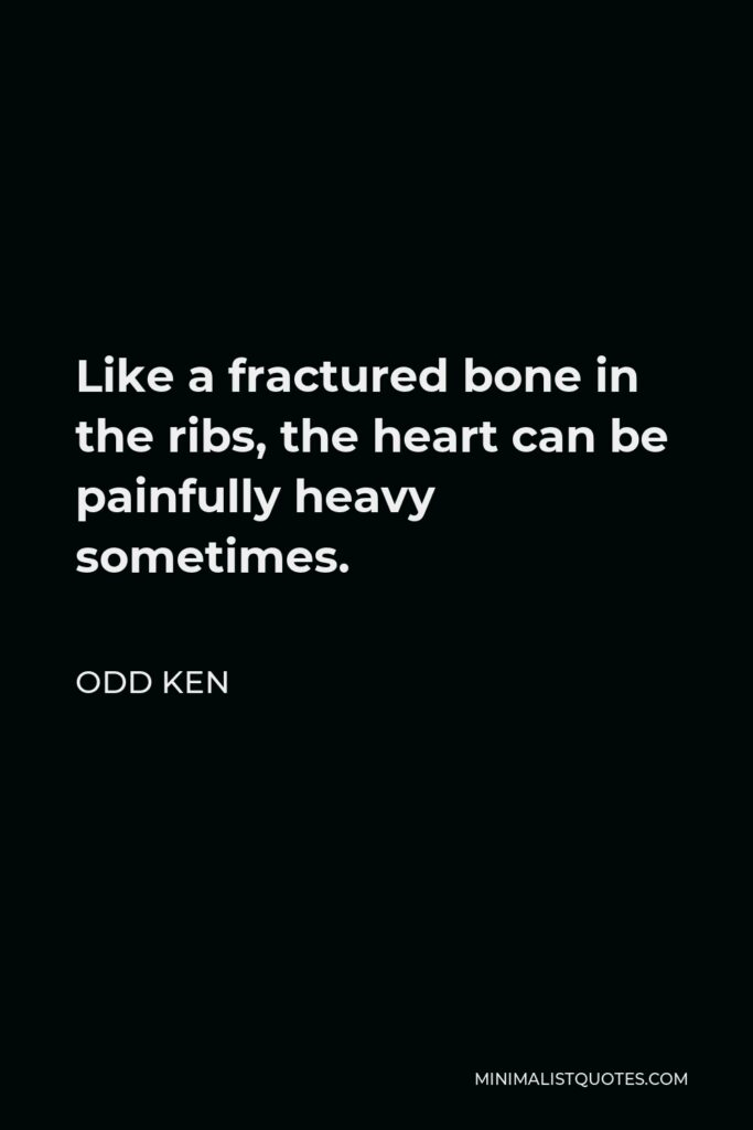 Odd Ken Quote - Like a fractured bone in the ribs, the heart can be painfully heavy sometimes.