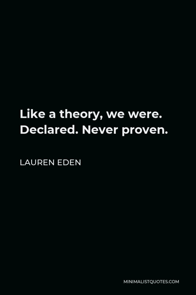 Lauren Eden Quote - Like a theory, we were. Declared. Never proven.