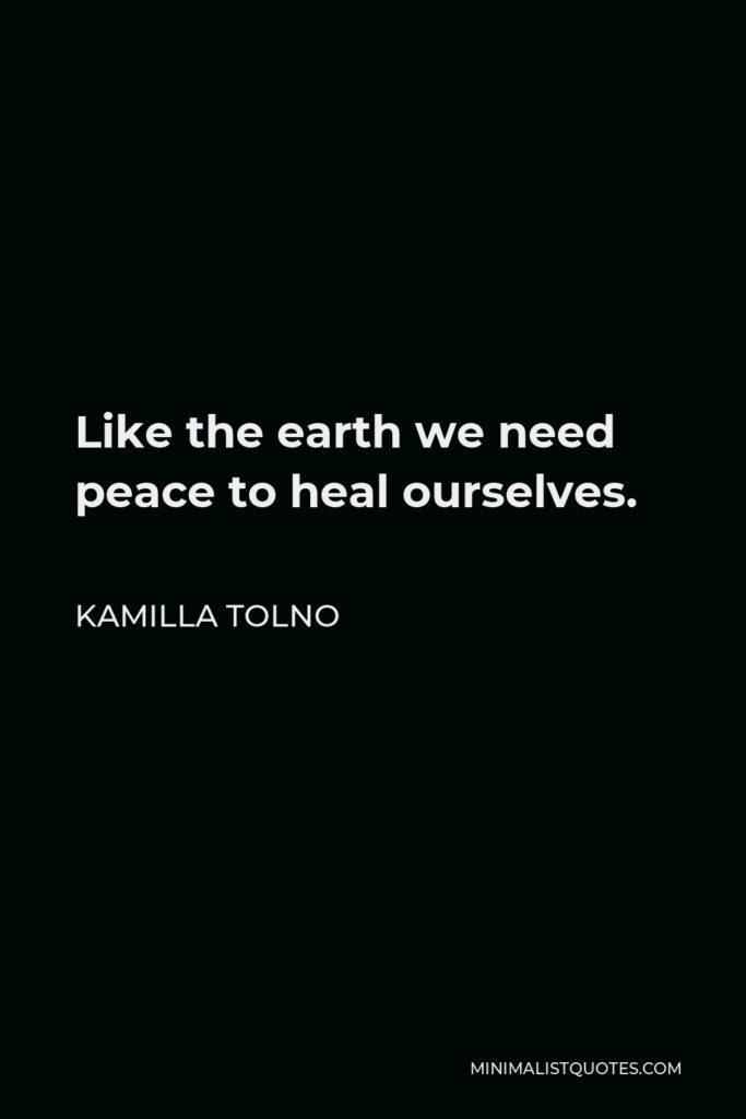 Kamilla Tolno Quote - Like the earth we need peace to heal ourselves.